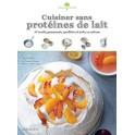 CUISINER SANS PROTEINES DE LAIT - 50 recettes gourmandes, équilibrées et riches en calcium