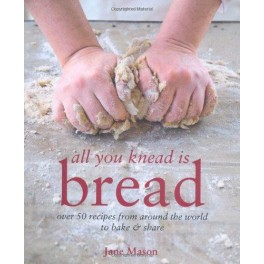 ALL YOU KNEAD IS BREAD : 50 Recipes from around the world to bake and share