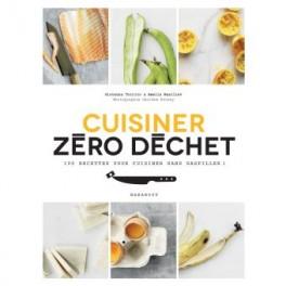 CUISINER ZERO DECHETS 100 recettes pour cuisiner sans gaspiller !