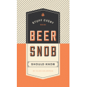 STUFF EVERY BEER SNOB SHOULD KNOW (anglais)