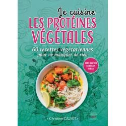 JE CUISINE LES PROTEINES VEGETALES 60 recettes végétariennes pour ne manquer de rien.