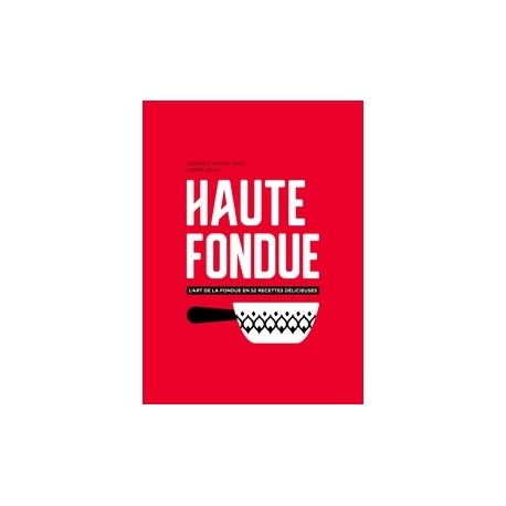 HAUTE FONDUE l'art de la fondue en 52 recettes délicieuses