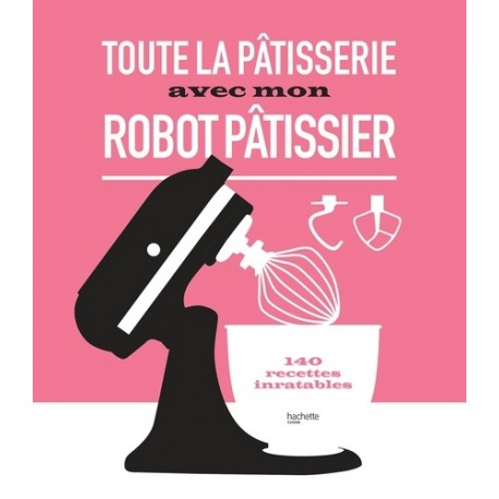 TOUTE LA PATISSERIE AVEC MON ROBOT PATISSIER