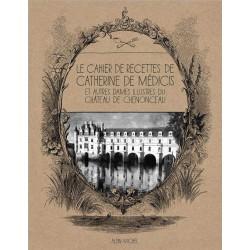 LE CAHIER DE RECETTES DE CATHERINE DE MEDICIS - ET AUTRES DAMES ILLUSTRES DU CHATEAU DE CHENONCEAU