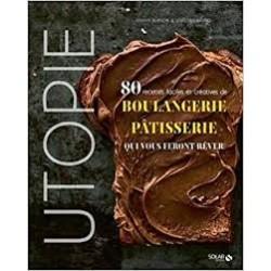 UTOPIE - 80 RECETTES FACILES ET CREATIVES DE BOULANGERIE-PATISSERIE QUI VOUS FERONT REVER