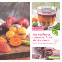 MES CONFITURES, CONSERVES, FRUITS SÉCHÉS, SIROPS... Plus de fruits moins de sucre !